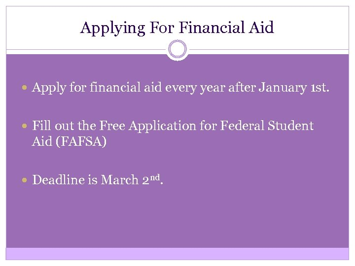 Applying For Financial Aid Apply for financial aid every year after January 1 st.