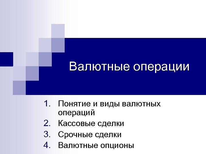 Валютные операции 1. Понятие и виды валютных операций 2. Кассовые сделки 3. Срочные сделки