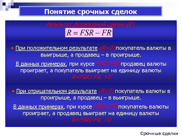 Понятие срочных сделок Результат форвардной сделки (R): • При положительном результате (R>0) покупатель валюты