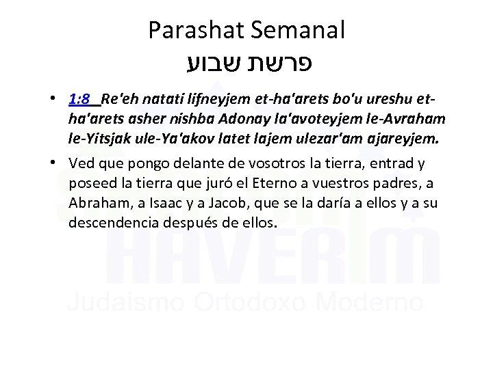 Parashat Semanal פרשת שבוע • 1: 8 Re'eh natati lifneyjem et-ha'arets bo'u ureshu etha'arets