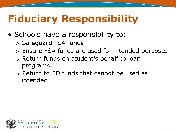 Fiduciary Responsibility • Schools have a responsibility to: o Safeguard FSA funds o Ensure