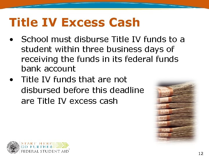 Title IV Excess Cash • School must disburse Title IV funds to a student