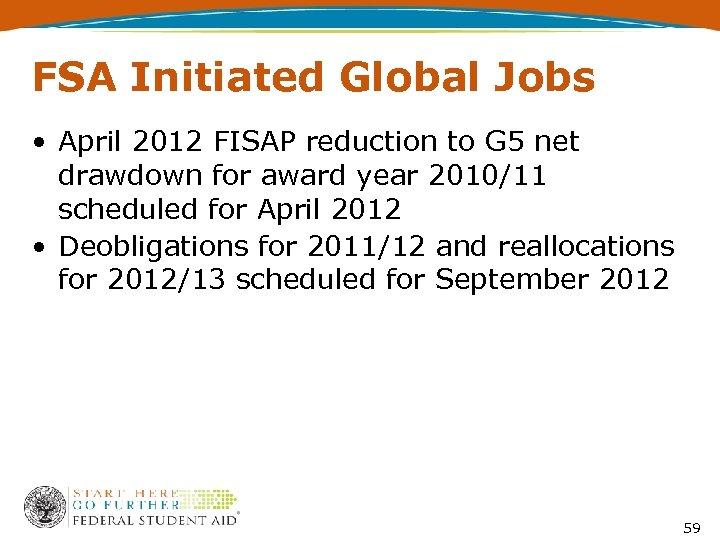 FSA Initiated Global Jobs • April 2012 FISAP reduction to G 5 net drawdown