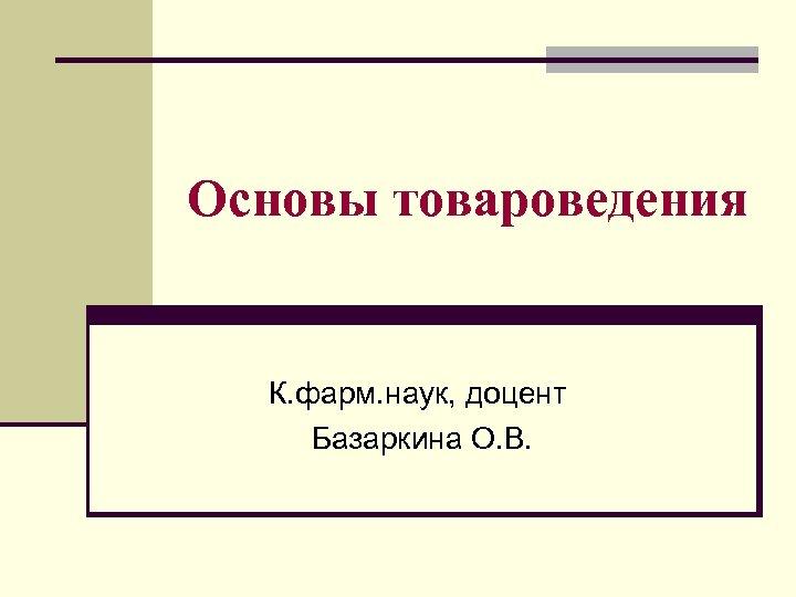 Основы товароведения К. фарм. наук, доцент Базаркина О. В.
