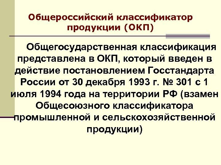 Общероссийский классификатор продукции (ОКП) Общегосударственная классификация представлена в ОКП, который введен в действие постановлением
