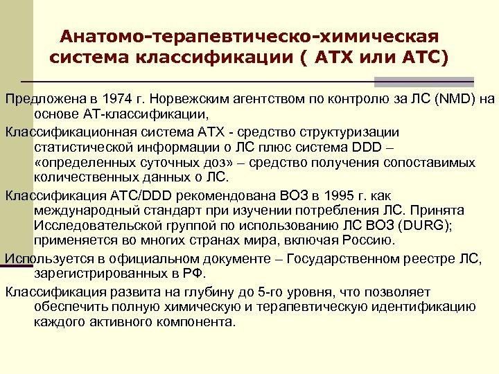Анатомо-терапевтическо-химическая система классификации ( АТХ или АТС) Предложена в 1974 г. Норвежским агентством по