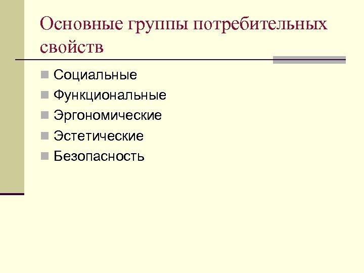 Основные группы потребительных свойств n Социальные n Функциональные n Эргономические n Эстетические n Безопасность