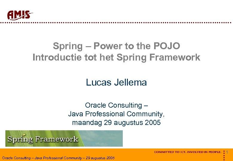 Spring – Power to the POJO Introductie tot het Spring Framework Lucas Jellema
