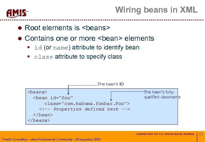 Wiring beans in XML Root elements is <beans> Contains one or more <bean> elements