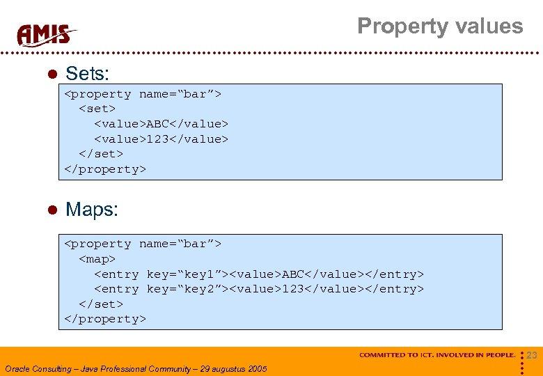 "Property values Sets: <property name=""bar""> <set> <value>ABC</value> <value>123</value> </set> </property> Maps: <property name=""bar""> <map>"