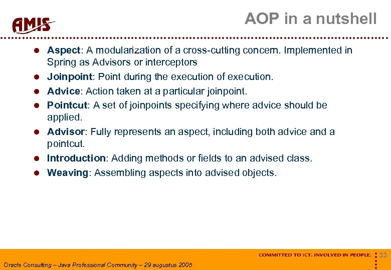 AOP in a nutshell Aspect: A modularization of a cross-cutting concern. Implemented in Spring