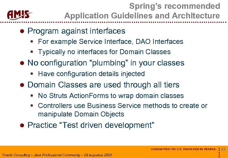 Spring's recommended Application Guidelines and Architecture Program against interfaces § For example Service Interface,