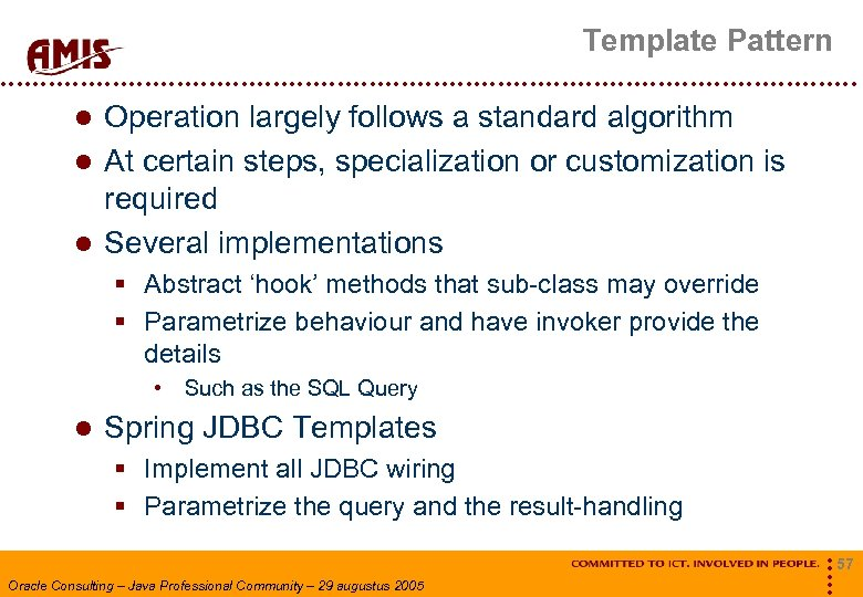Template Pattern Operation largely follows a standard algorithm At certain steps, specialization or customization