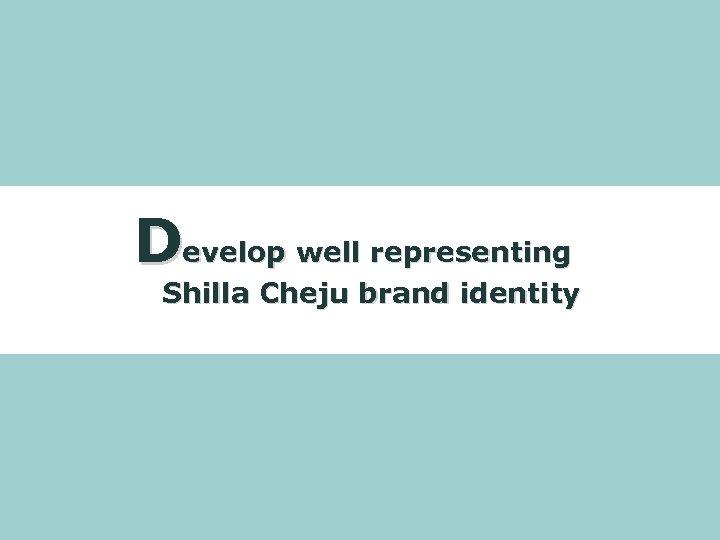 Develop well representing Shilla Cheju brand identity