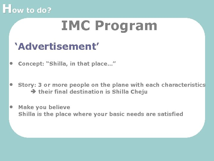 """How to do? IMC Program 'Advertisement' • Concept: """"Shilla, in that place…"""" • Story:"""