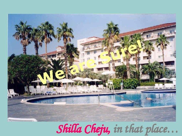 e! r u S re a e W Shilla Cheju, in that place…