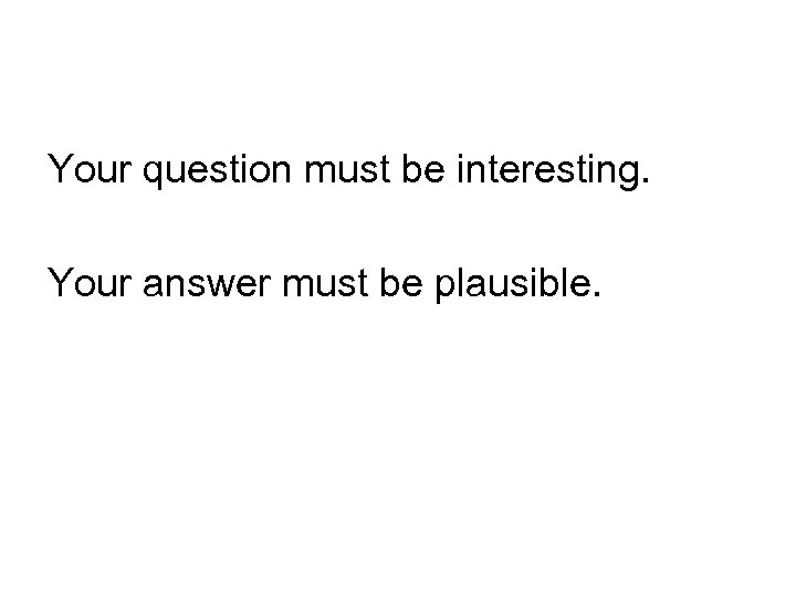 Your question must be interesting. Your answer must be plausible.