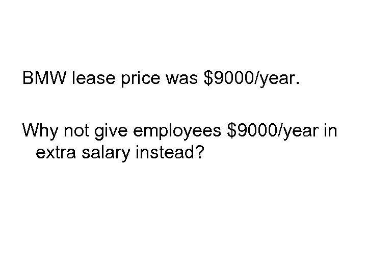 BMW lease price was $9000/year. Why not give employees $9000/year in extra salary instead?