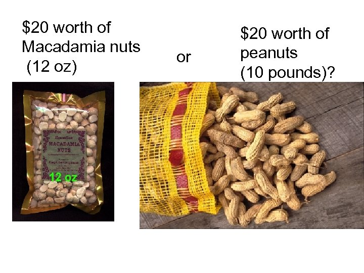 $20 worth of Macadamia nuts (12 oz) or $20 worth of peanuts (10 pounds)?