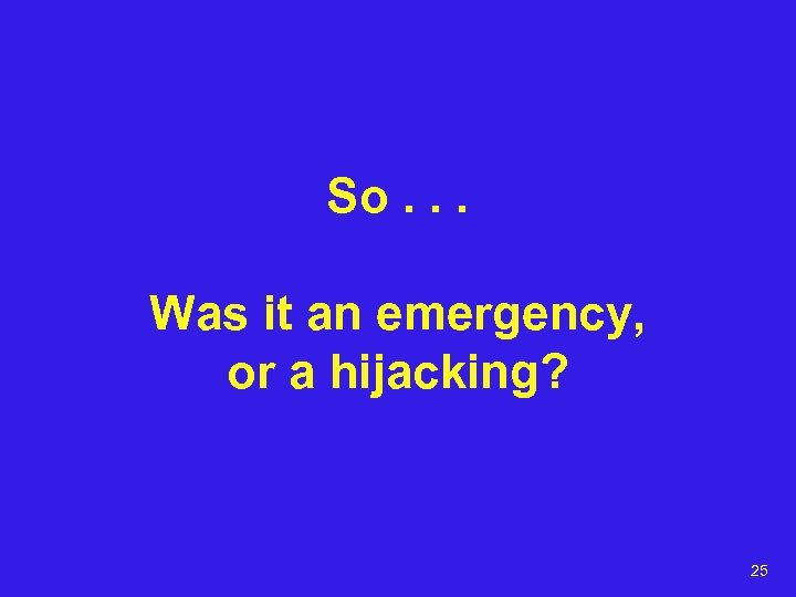 So. . . Was it an emergency, or a hijacking? 25