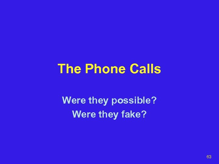 The Phone Calls Were they possible? Were they fake? 63