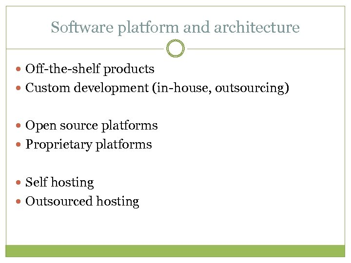 Software platform and architecture Off-the-shelf products Custom development (in-house, outsourcing) Open source platforms Proprietary