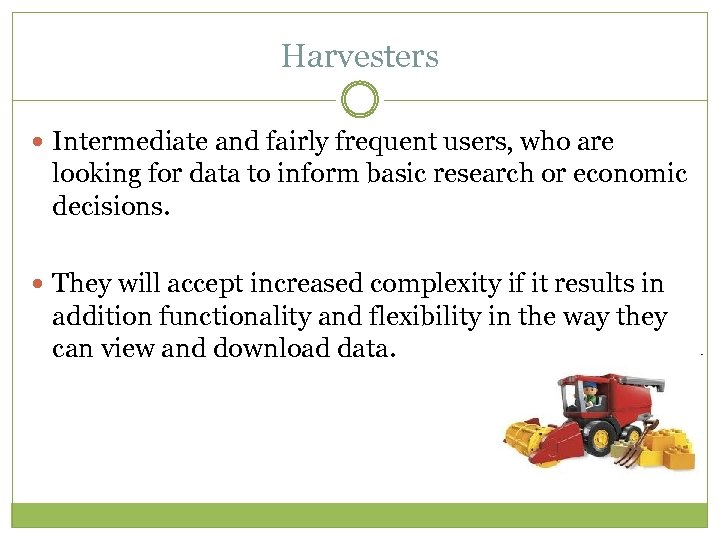 Harvesters Intermediate and fairly frequent users, who are looking for data to inform basic