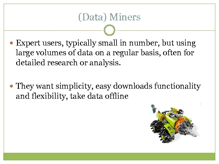 (Data) Miners Expert users, typically small in number, but using large volumes of data