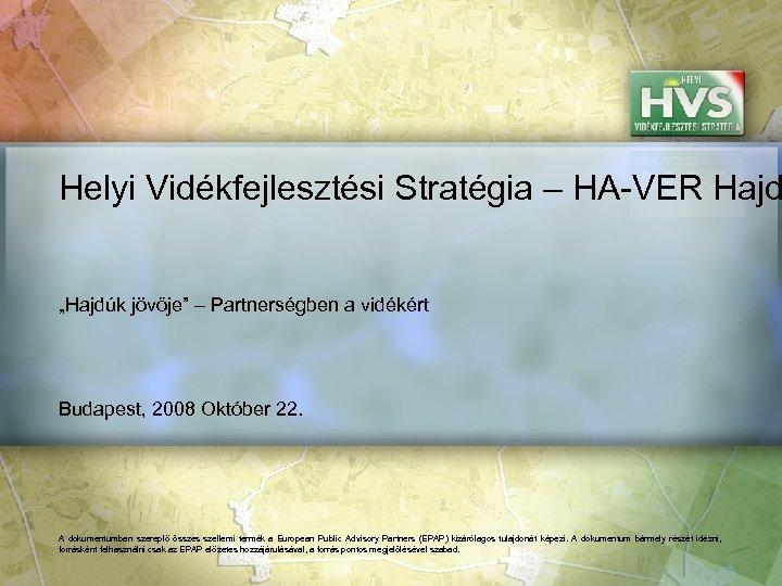 """Helyi Vidékfejlesztési Stratégia – HA-VER Hajd """"Hajdúk jövője"""" – Partnerségben a vidékért Budapest, 2008"""