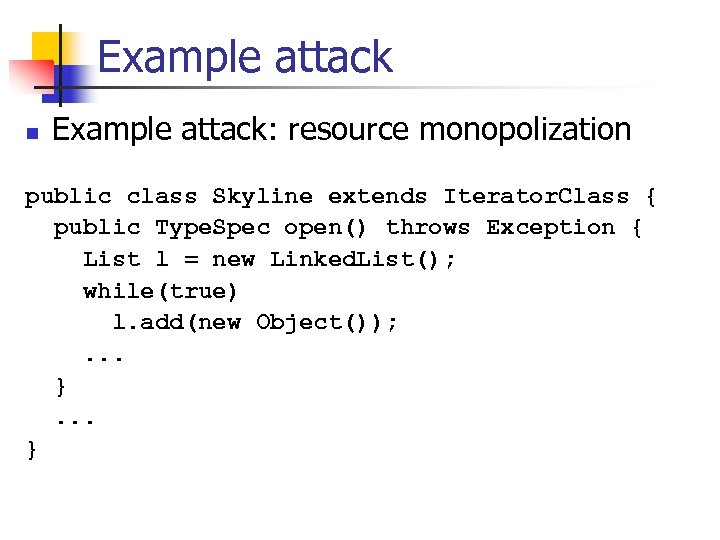 Example attack n Example attack: resource monopolization public class Skyline extends Iterator. Class {