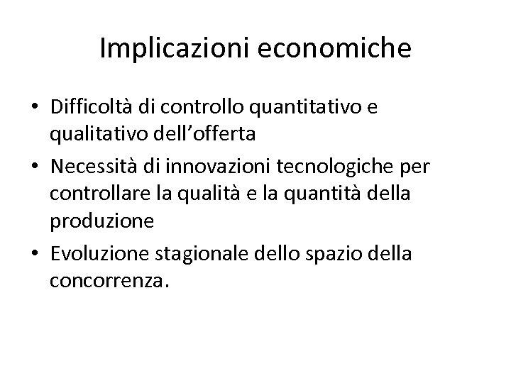 Implicazioni economiche • Difficoltà di controllo quantitativo e qualitativo dell'offerta • Necessità di innovazioni