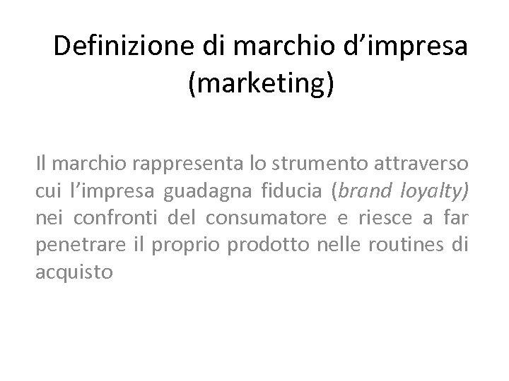 Definizione di marchio d'impresa (marketing) Il marchio rappresenta lo strumento attraverso cui l'impresa guadagna