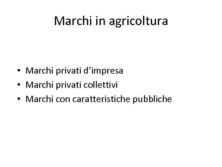 Marchi in agricoltura • Marchi privati d'impresa • Marchi privati collettivi • Marchi con