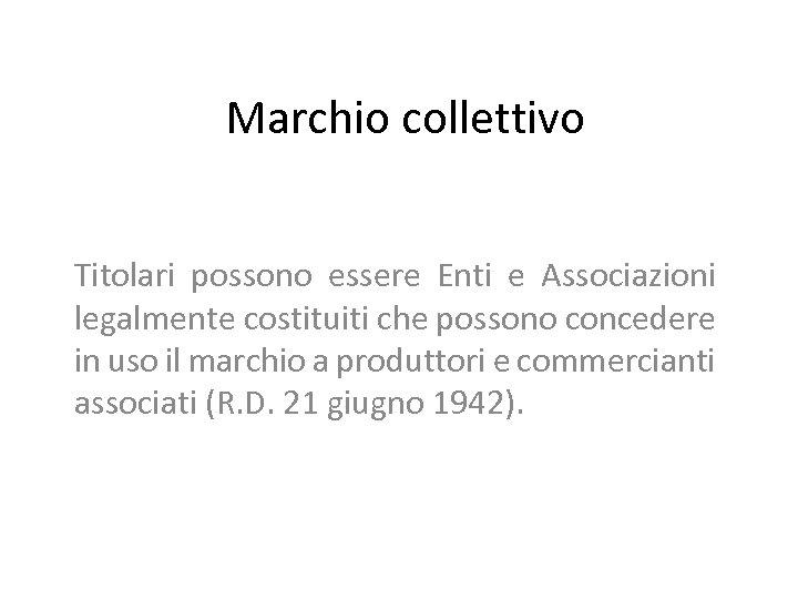 Marchio collettivo Titolari possono essere Enti e Associazioni legalmente costituiti che possono concedere in