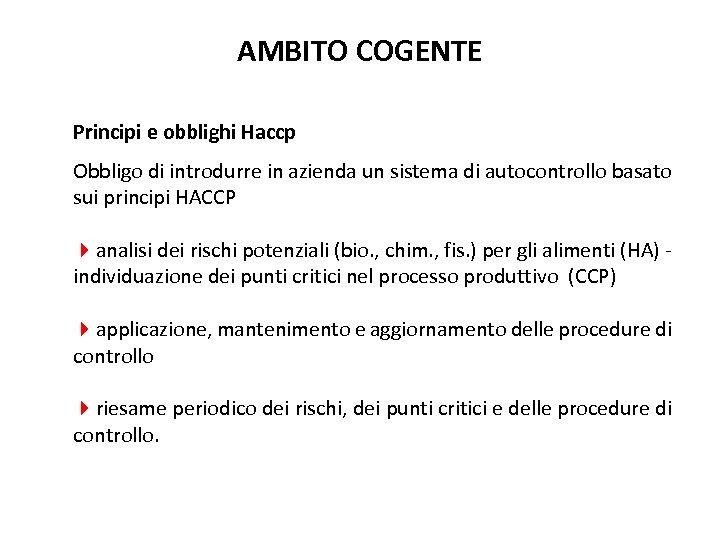 AMBITO COGENTE Principi e obblighi Haccp Obbligo di introdurre in azienda un sistema di