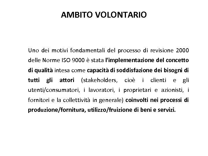 AMBITO VOLONTARIO Uno dei motivi fondamentali del processo di revisione 2000 delle Norme ISO