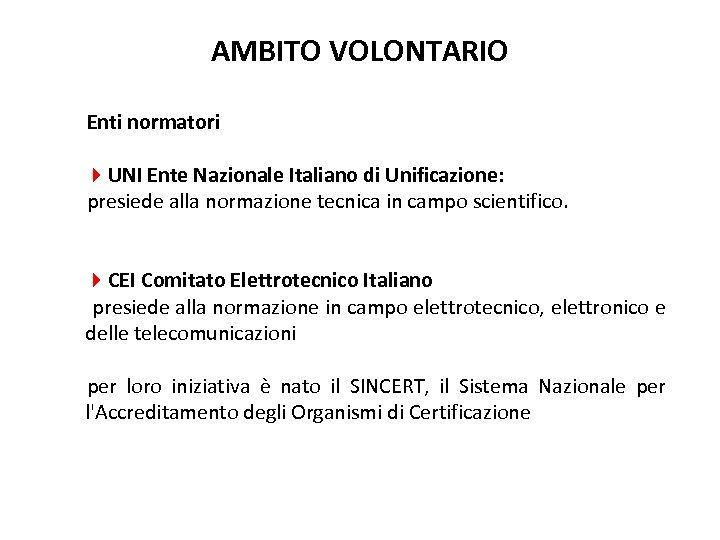 AMBITO VOLONTARIO Enti normatori 4 UNI Ente Nazionale Italiano di Unificazione: presiede alla normazione