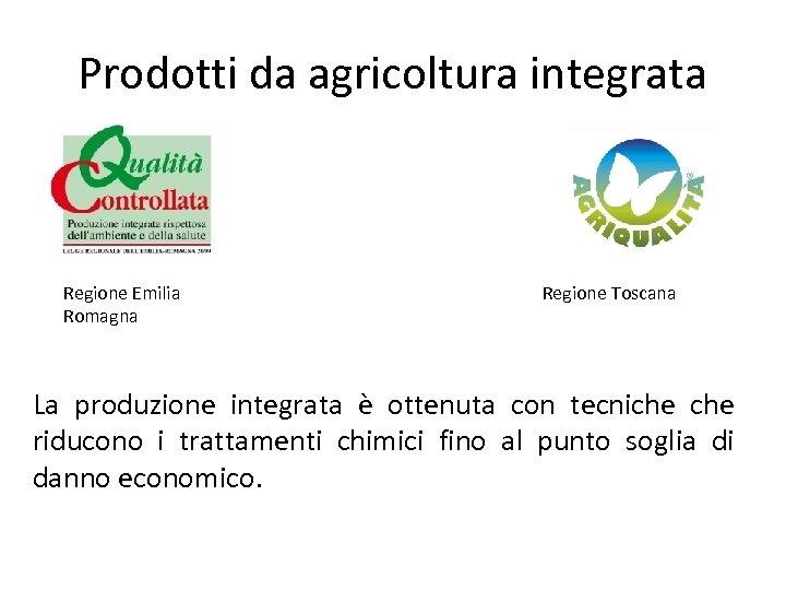 Prodotti da agricoltura integrata Regione Emilia Romagna Regione Toscana La produzione integrata è ottenuta