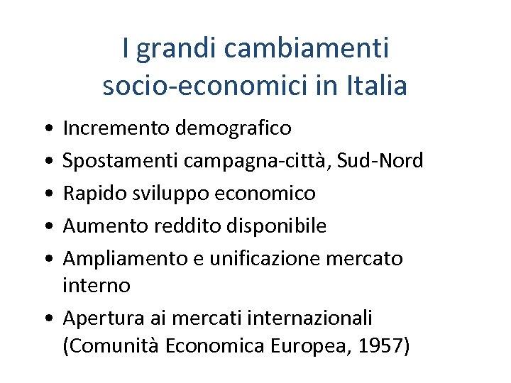 I grandi cambiamenti socio-economici in Italia • • • Incremento demografico Spostamenti campagna-città, Sud-Nord