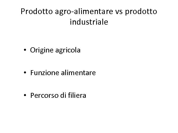 Prodotto agro-alimentare vs prodotto industriale • Origine agricola • Funzione alimentare • Percorso di