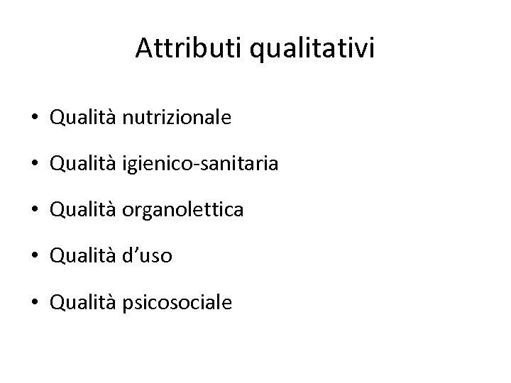 Attributi qualitativi • Qualità nutrizionale • Qualità igienico-sanitaria • Qualità organolettica • Qualità d'uso