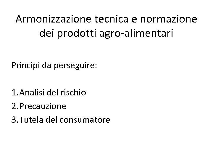 Armonizzazione tecnica e normazione dei prodotti agro-alimentari Principi da perseguire: 1. Analisi del rischio