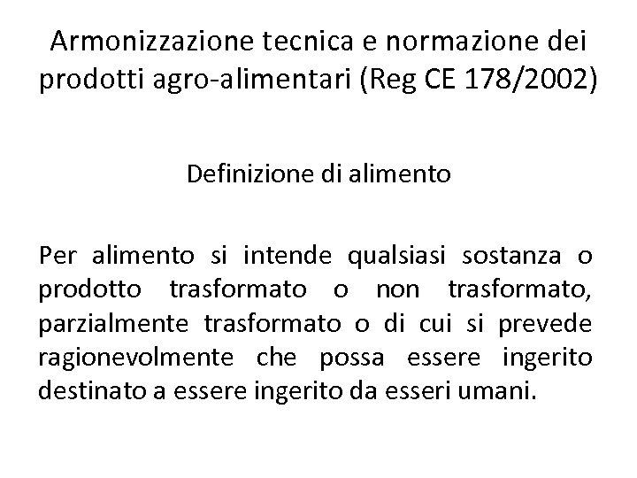 Armonizzazione tecnica e normazione dei prodotti agro-alimentari (Reg CE 178/2002) Definizione di alimento Per