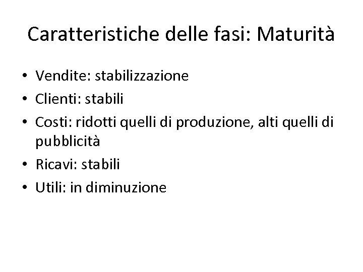 Caratteristiche delle fasi: Maturità • Vendite: stabilizzazione • Clienti: stabili • Costi: ridotti quelli
