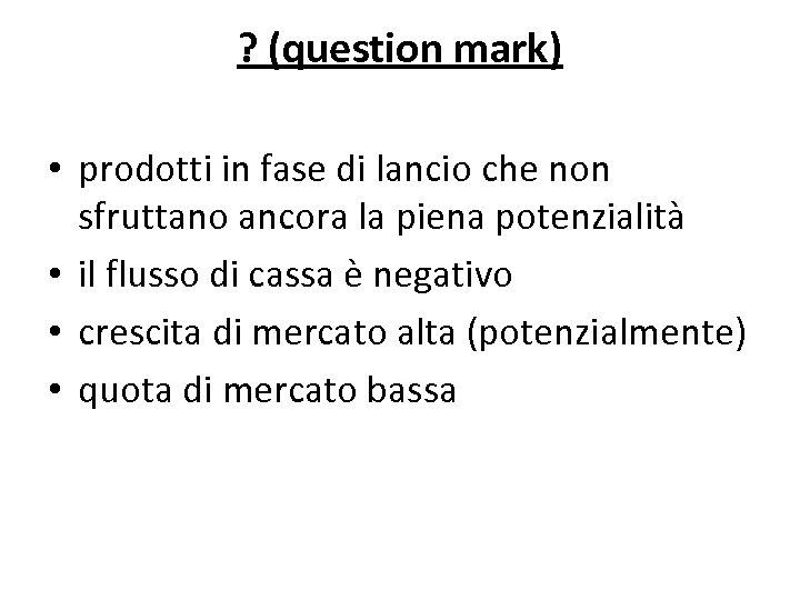 ? (question mark) • prodotti in fase di lancio che non sfruttano ancora la