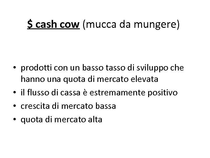 $ cash cow (mucca da mungere) • prodotti con un basso tasso di sviluppo