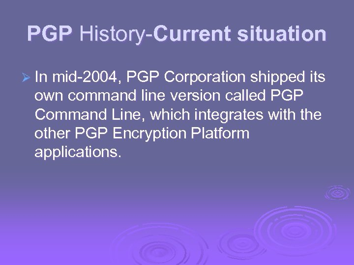 PGP History-Current situation Ø In mid-2004, PGP Corporation shipped its own command line version