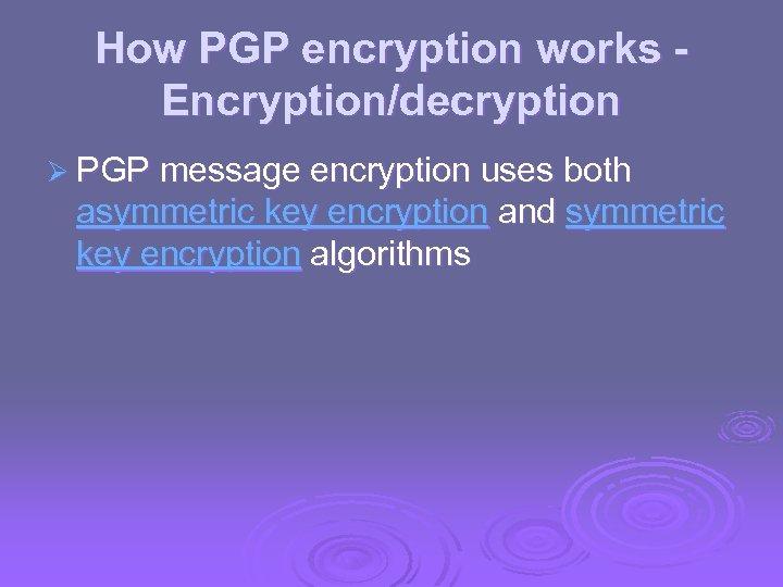 How PGP encryption works Encryption/decryption Ø PGP message encryption uses both asymmetric key encryption