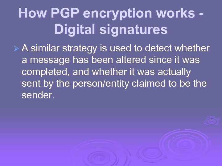How PGP encryption works Digital signatures Ø A similar strategy is used to detect