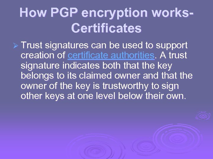 How PGP encryption works. Certificates Ø Trust signatures can be used to support creation
